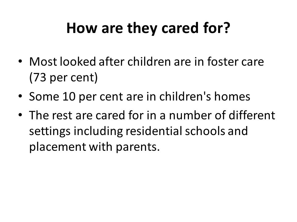 How are they cared for Most looked after children are in foster care (73 per cent) Some 10 per cent are in children s homes.
