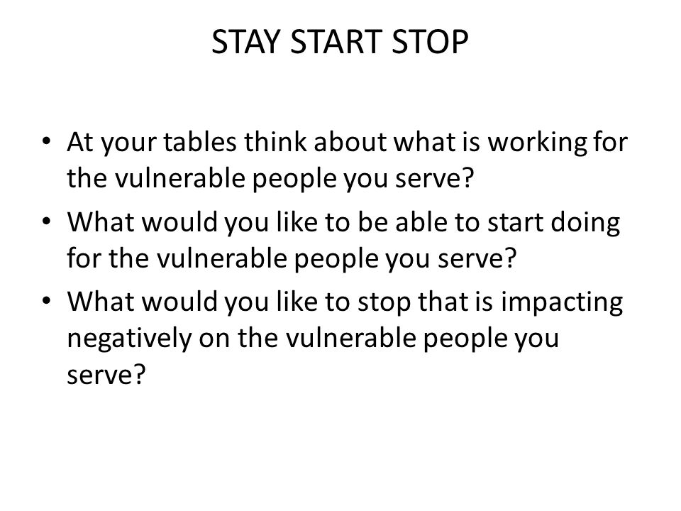 STAY START STOP At your tables think about what is working for the vulnerable people you serve