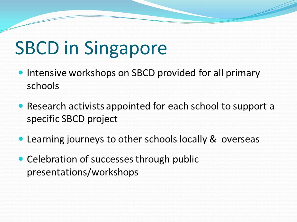 SBCD in Singapore Intensive workshops on SBCD provided for all primary schools.