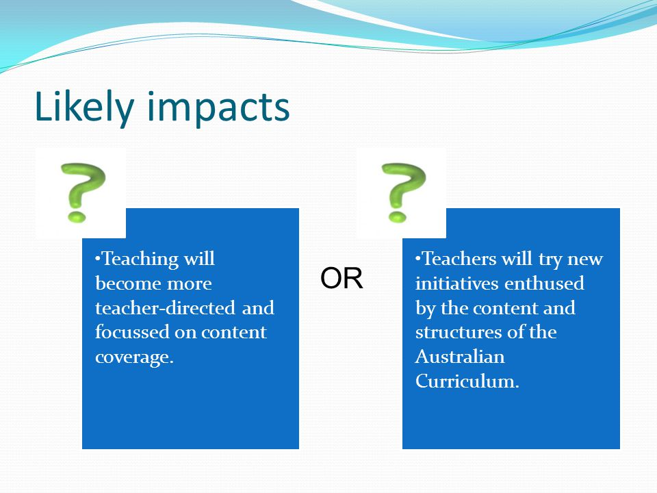 Likely impacts Teaching will become more teacher-directed and focussed on content coverage.