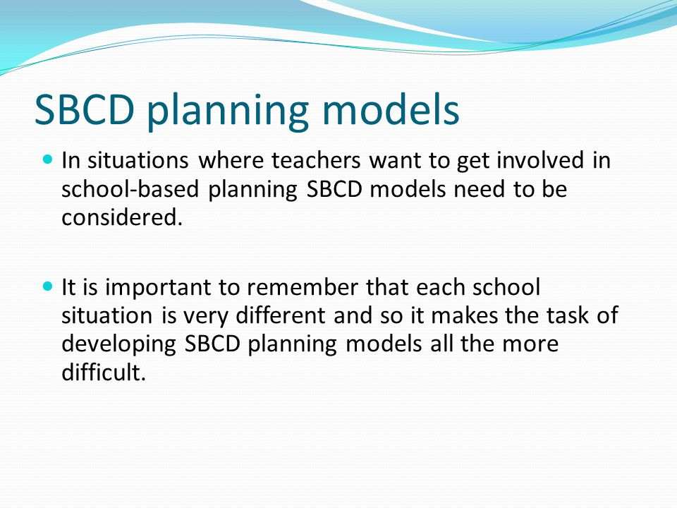 SBCD planning models In situations where teachers want to get involved in school-based planning SBCD models need to be considered.