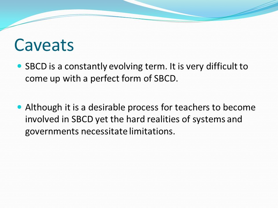Caveats SBCD is a constantly evolving term. It is very difficult to come up with a perfect form of SBCD.