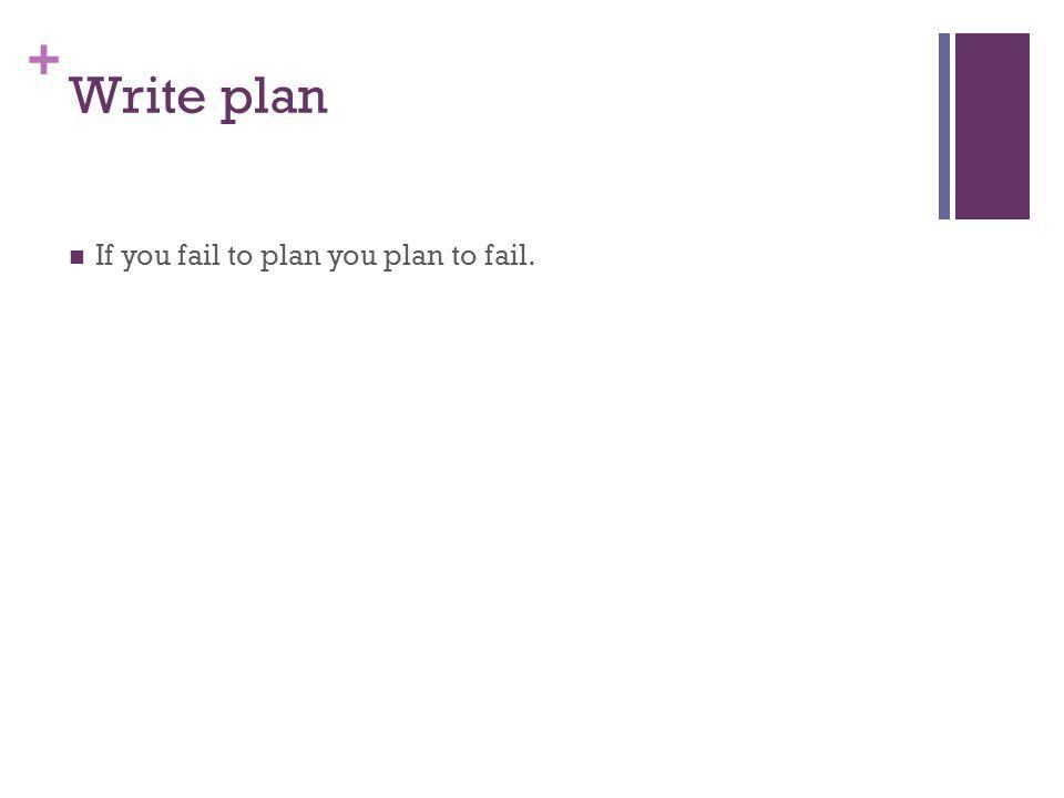 Write plan If you fail to plan you plan to fail.