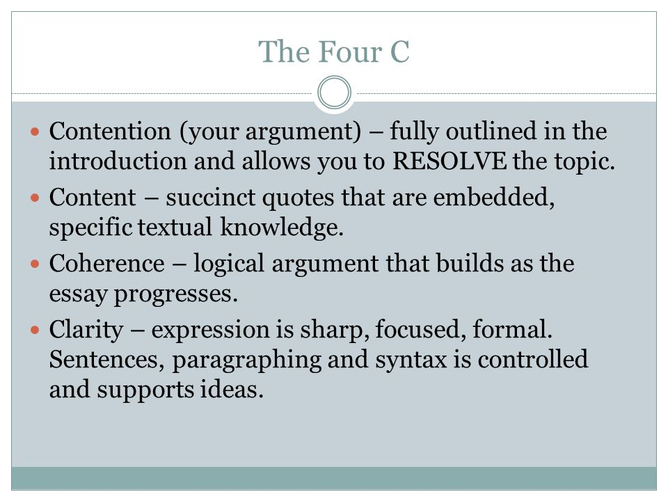 The Four C Contention (your argument) – fully outlined in the introduction and allows you to RESOLVE the topic.