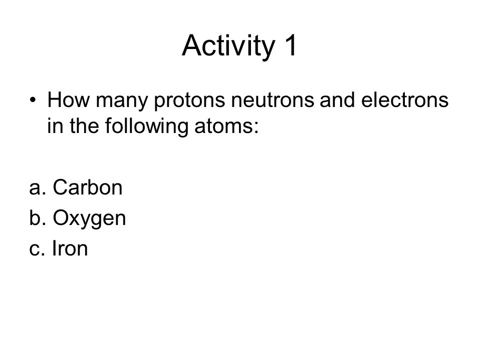 Activity 1 How many protons neutrons and electrons in the following atoms: a.