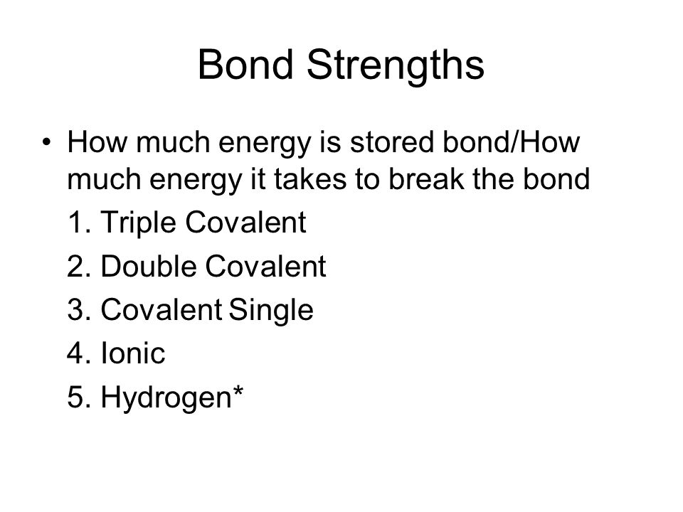 Bond Strengths How much energy is stored bond/How much energy it takes to break the bond. 1. Triple Covalent.