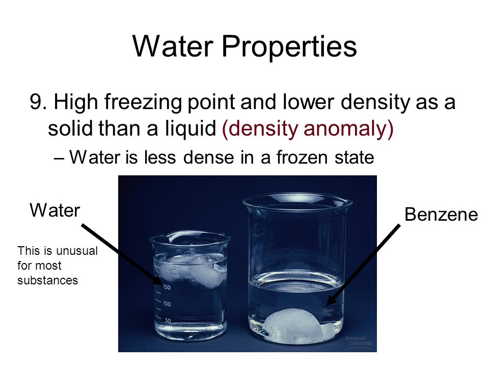 Water Properties 9. High freezing point and lower density as a solid than a liquid (density anomaly)
