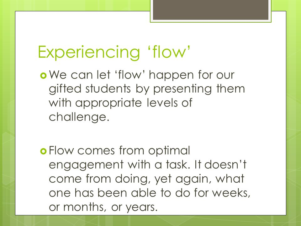 Experiencing 'flow' We can let 'flow' happen for our gifted students by presenting them with appropriate levels of challenge.