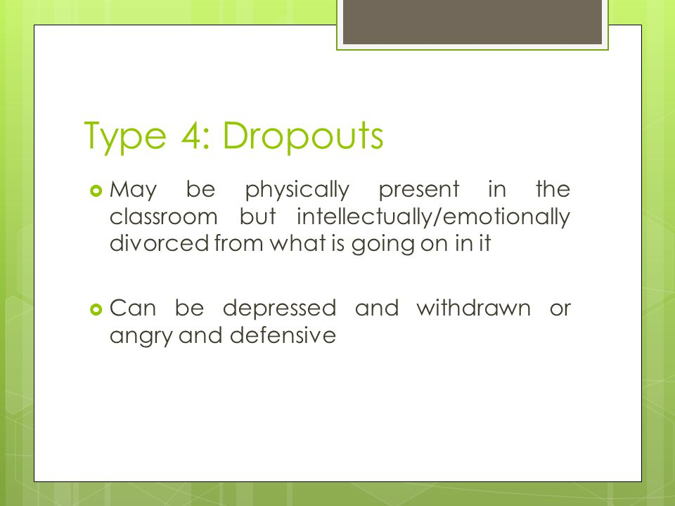 Type 4: Dropouts May be physically present in the classroom but intellectually/emotionally divorced from what is going on in it.