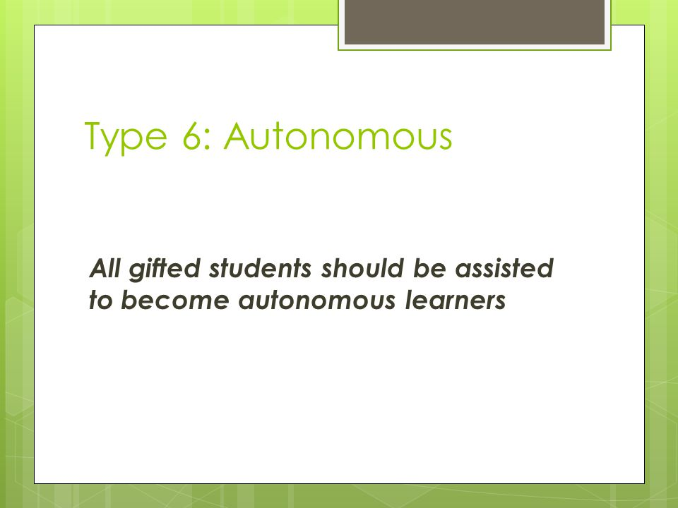 Type 6: Autonomous All gifted students should be assisted to become autonomous learners