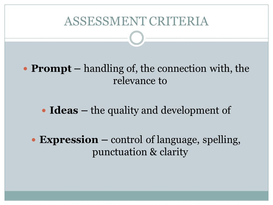 ASSESSMENT CRITERIA Prompt – handling of, the connection with, the relevance to. Ideas – the quality and development of.