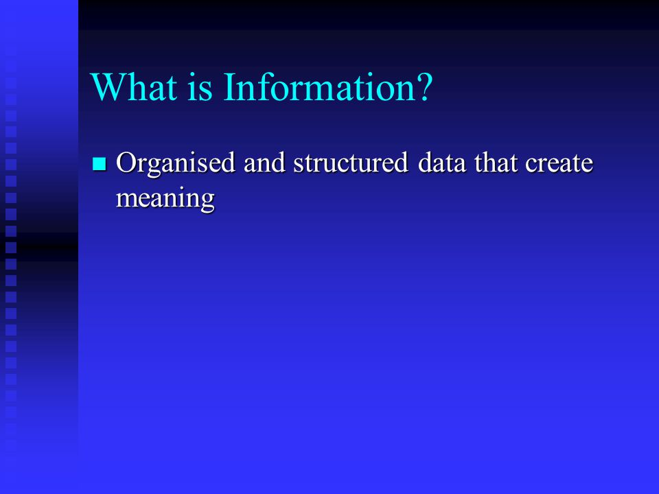 What is Information Organised and structured data that create meaning
