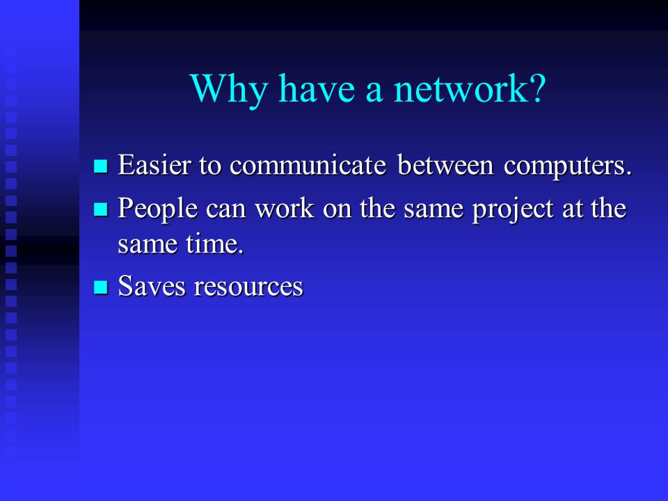 Why have a network Easier to communicate between computers.