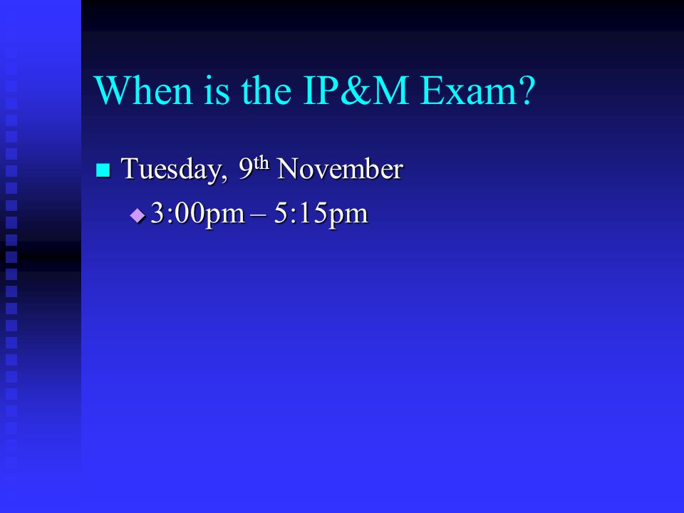 When is the IP&M Exam Tuesday, 9th November 3:00pm – 5:15pm