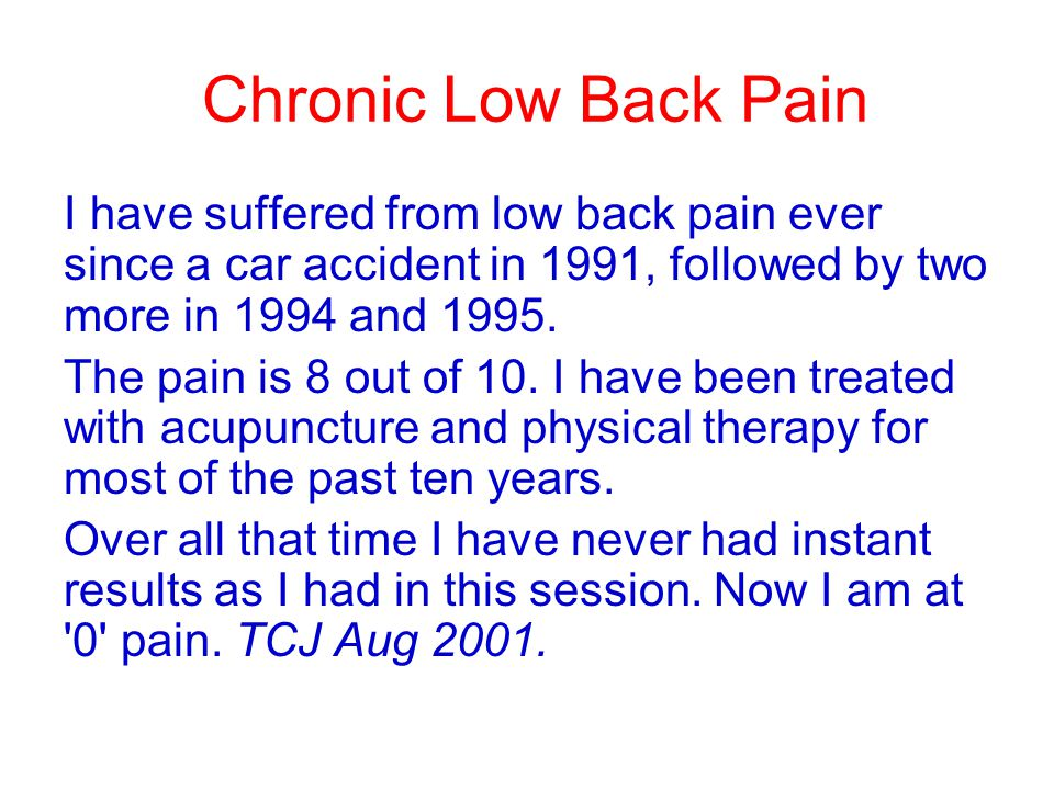 Chronic Low Back Pain I have suffered from low back pain ever since a car accident in 1991, followed by two more in 1994 and 1995.