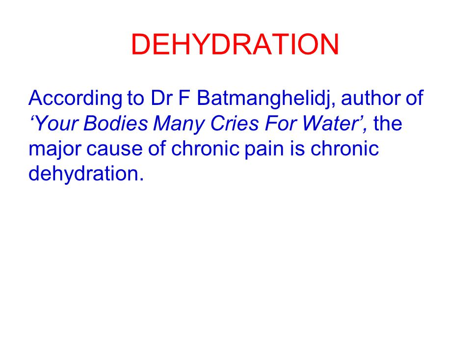 DEHYDRATION According to Dr F Batmanghelidj, author of 'Your Bodies Many Cries For Water', the major cause of chronic pain is chronic dehydration.