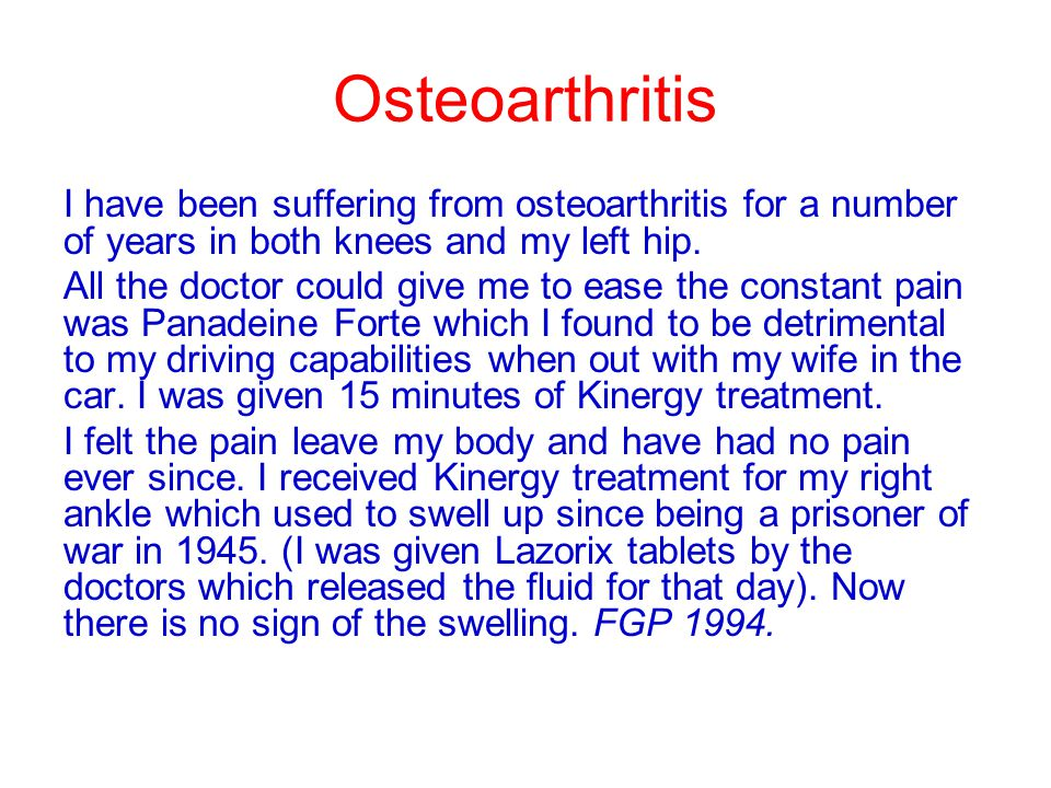 Osteoarthritis I have been suffering from osteoarthritis for a number of years in both knees and my left hip.