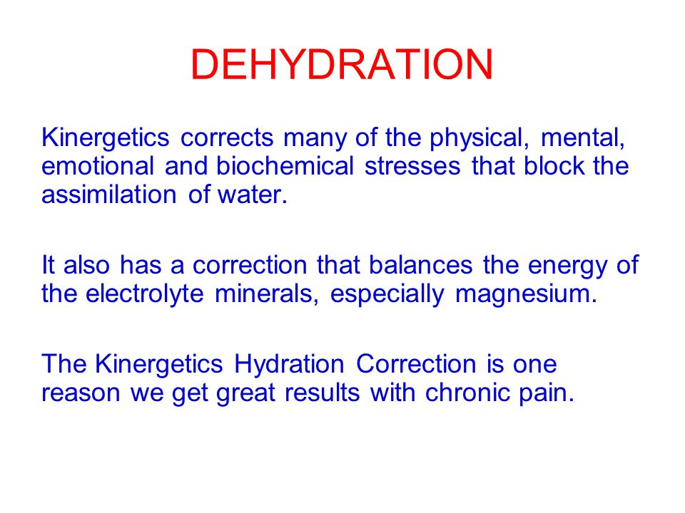 DEHYDRATION Kinergetics corrects many of the physical, mental, emotional and biochemical stresses that block the assimilation of water.