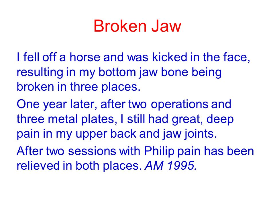 Broken Jaw I fell off a horse and was kicked in the face, resulting in my bottom jaw bone being broken in three places.