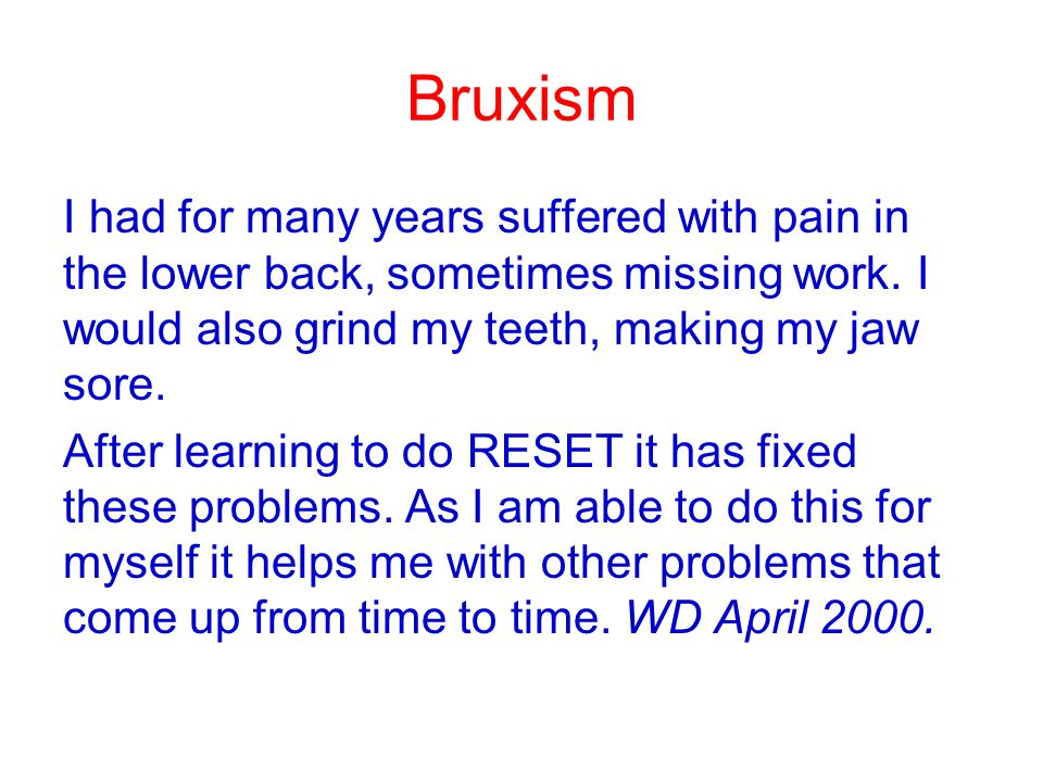 Bruxism I had for many years suffered with pain in the lower back, sometimes missing work. I would also grind my teeth, making my jaw sore.