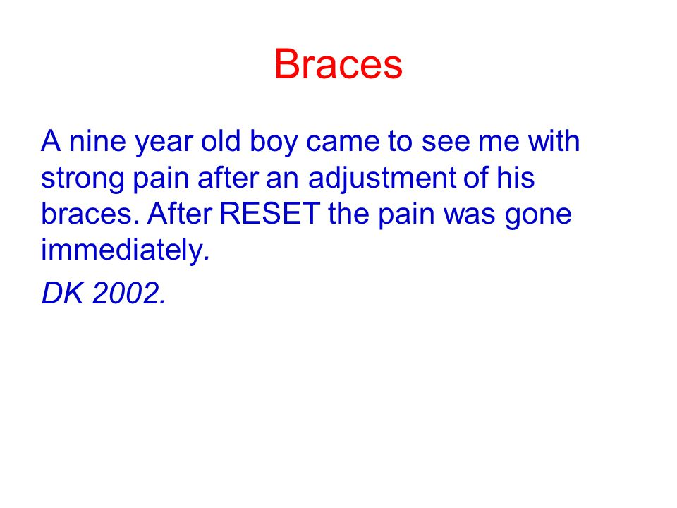 Braces A nine year old boy came to see me with strong pain after an adjustment of his braces. After RESET the pain was gone immediately.
