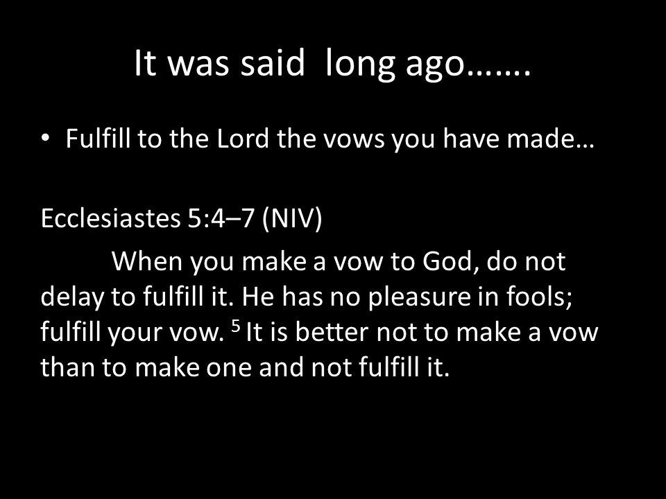 It was said long ago……. Fulfill to the Lord the vows you have made…