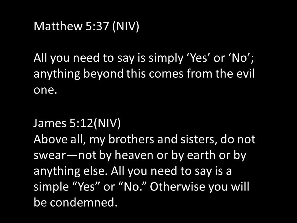 Matthew 5:37 (NIV) All you need to say is simply 'Yes' or 'No'; anything beyond this comes from the evil one.