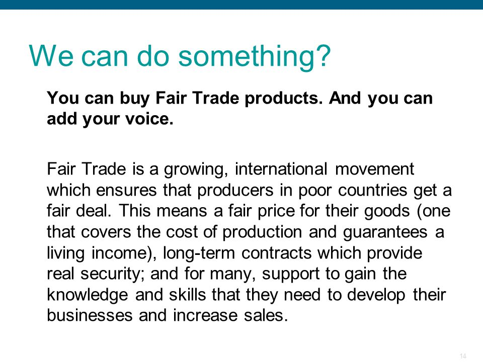 We can do something You can buy Fair Trade products. And you can add your voice.