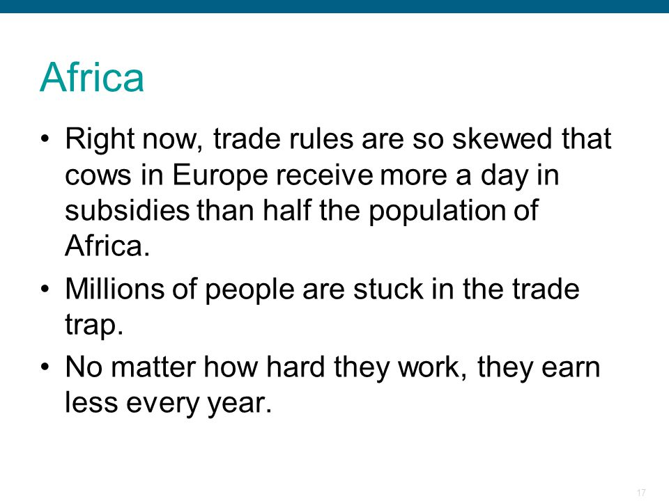 Africa Right now, trade rules are so skewed that cows in Europe receive more a day in subsidies than half the population of Africa.