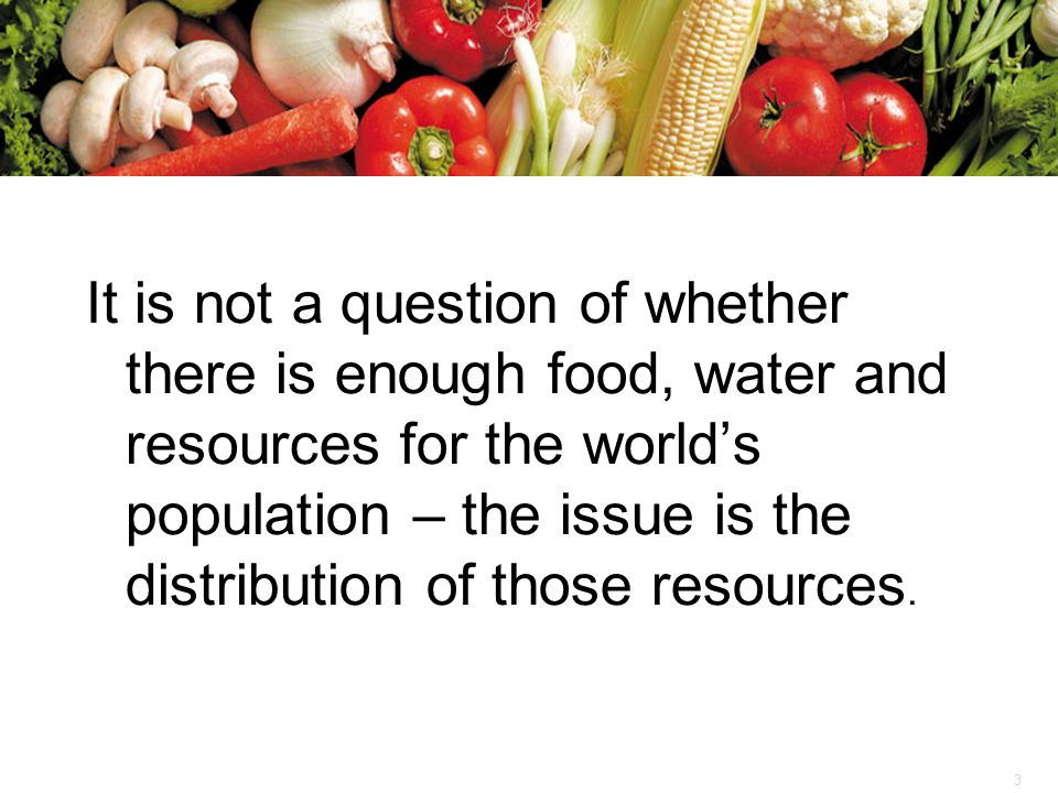 It is not a question of whether there is enough food, water and resources for the world's population – the issue is the distribution of those resources.