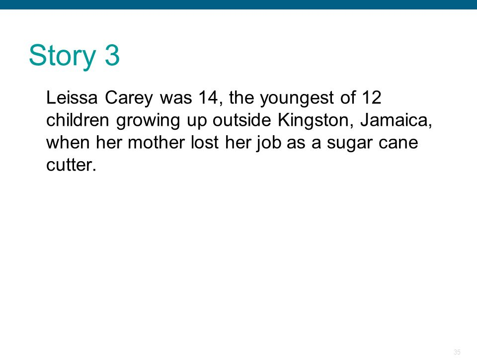 Story 3 Leissa Carey was 14, the youngest of 12 children growing up outside Kingston, Jamaica, when her mother lost her job as a sugar cane cutter.