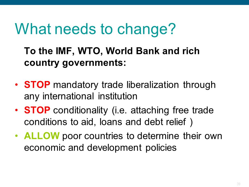 What needs to change To the IMF, WTO, World Bank and rich country governments: