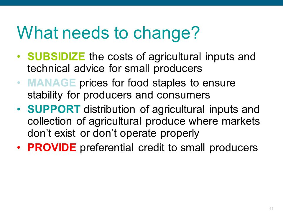 What needs to change SUBSIDIZE the costs of agricultural inputs and technical advice for small producers.