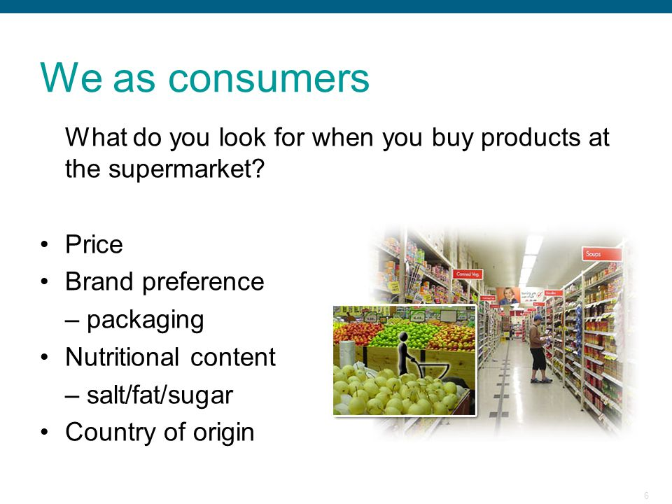 We as consumers What do you look for when you buy products at the supermarket Price. Brand preference.