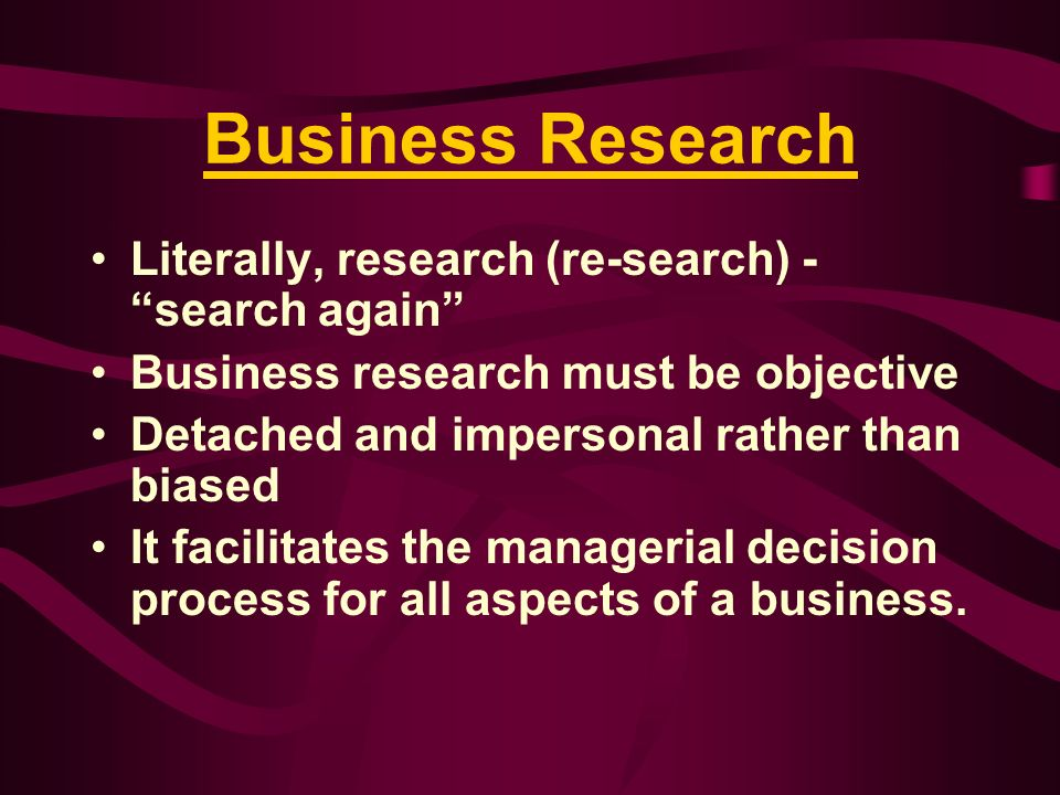 Business Research Literally, research (re-search) - search again
