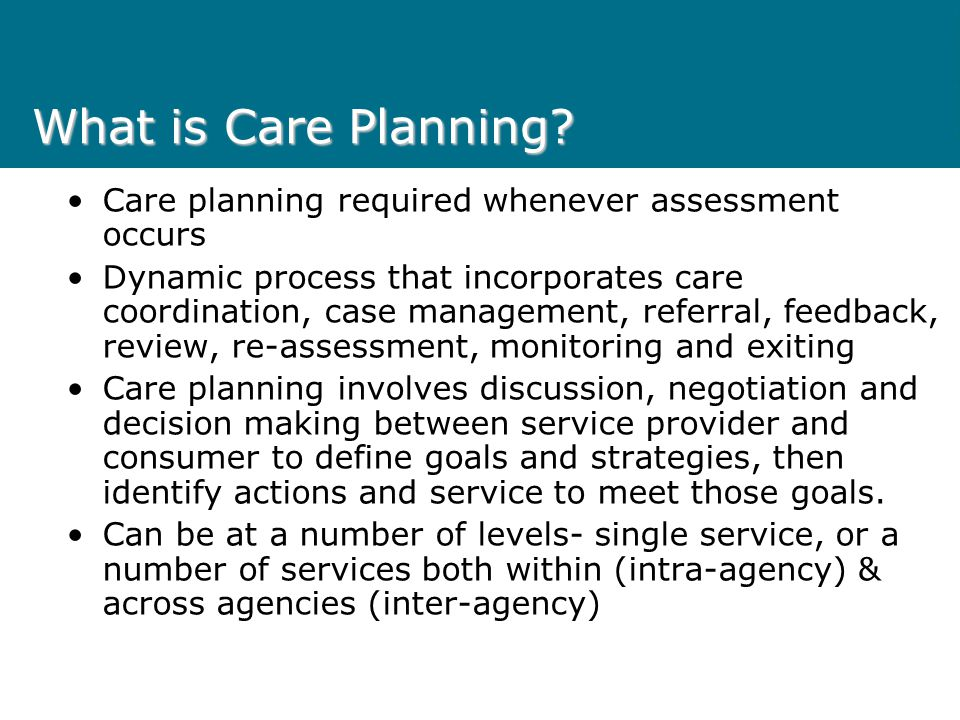 What is Care Planning Care planning required whenever assessment occurs.
