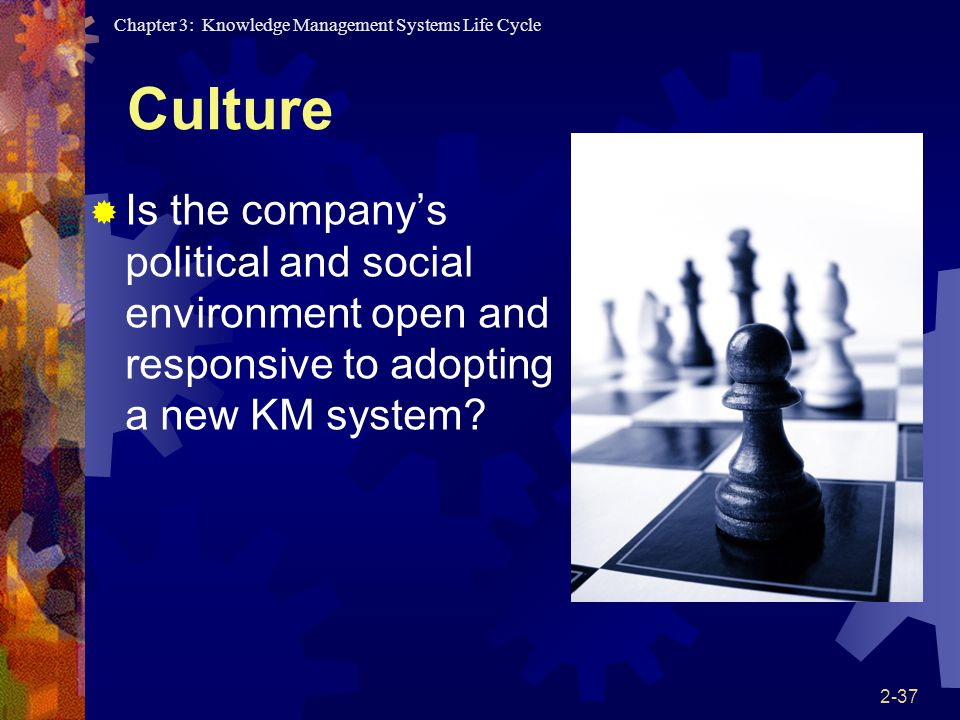 Culture Is the company's political and social environment open and responsive to adopting a new KM system