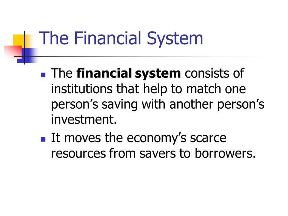 The Financial System The financial system consists of institutions that help to match one person's saving with another person's investment.