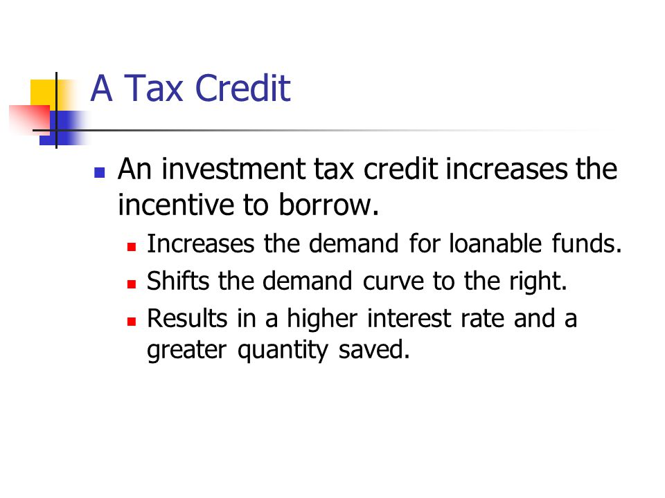 A Tax Credit An investment tax credit increases the incentive to borrow. Increases the demand for loanable funds.