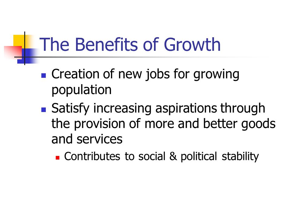 The Benefits of Growth Creation of new jobs for growing population