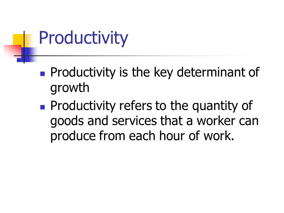 Productivity Productivity is the key determinant of growth