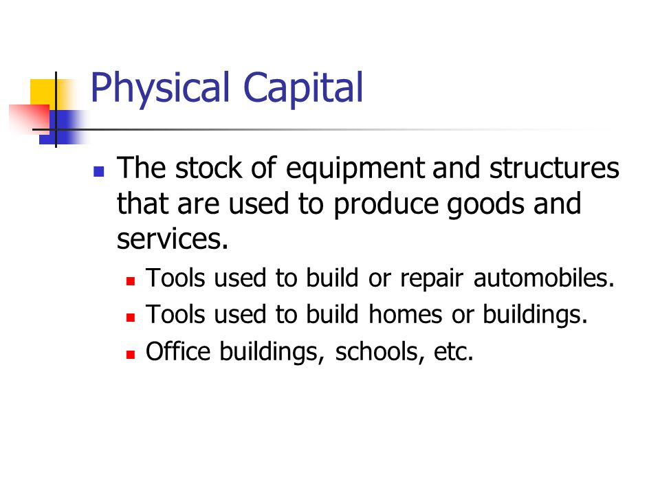 Physical Capital The stock of equipment and structures that are used to produce goods and services.