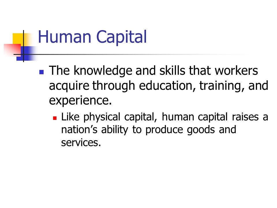 Human Capital The knowledge and skills that workers acquire through education, training, and experience.