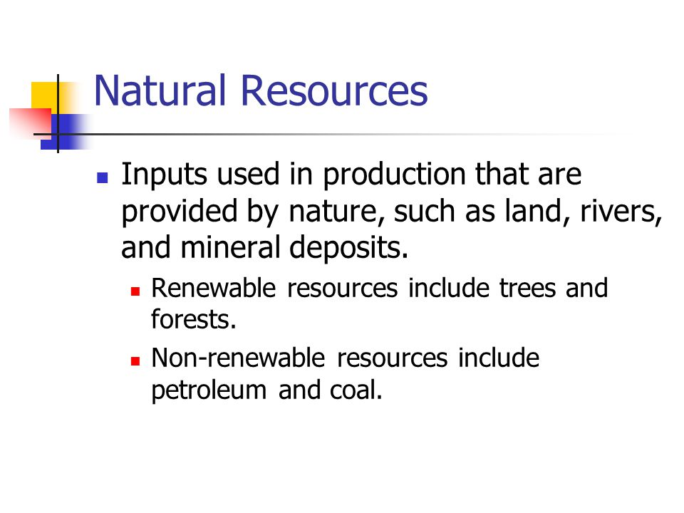 Natural Resources Inputs used in production that are provided by nature, such as land, rivers, and mineral deposits.