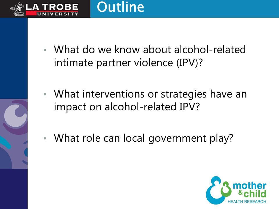 Outline What do we know about alcohol-related intimate partner violence (IPV)