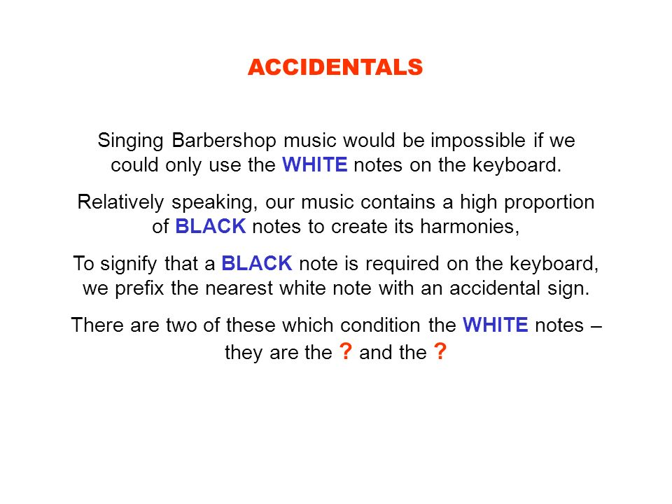 ACCIDENTALS Singing Barbershop music would be impossible if we could only use the WHITE notes on the keyboard.
