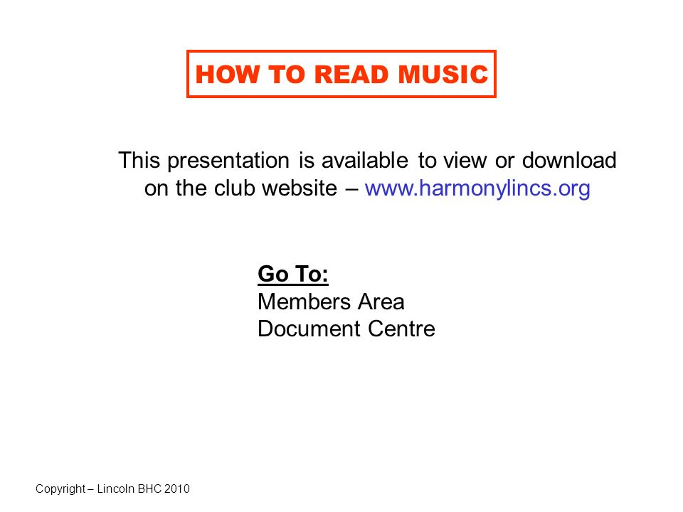 HOW TO READ MUSIC This presentation is available to view or download on the club website – www.harmonylincs.org.