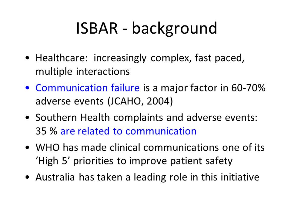 ISBAR - background Healthcare: increasingly complex, fast paced, multiple interactions.