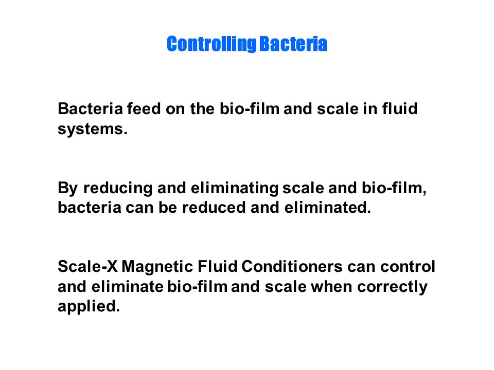 Controlling Bacteria Bacteria feed on the bio-film and scale in fluid systems.