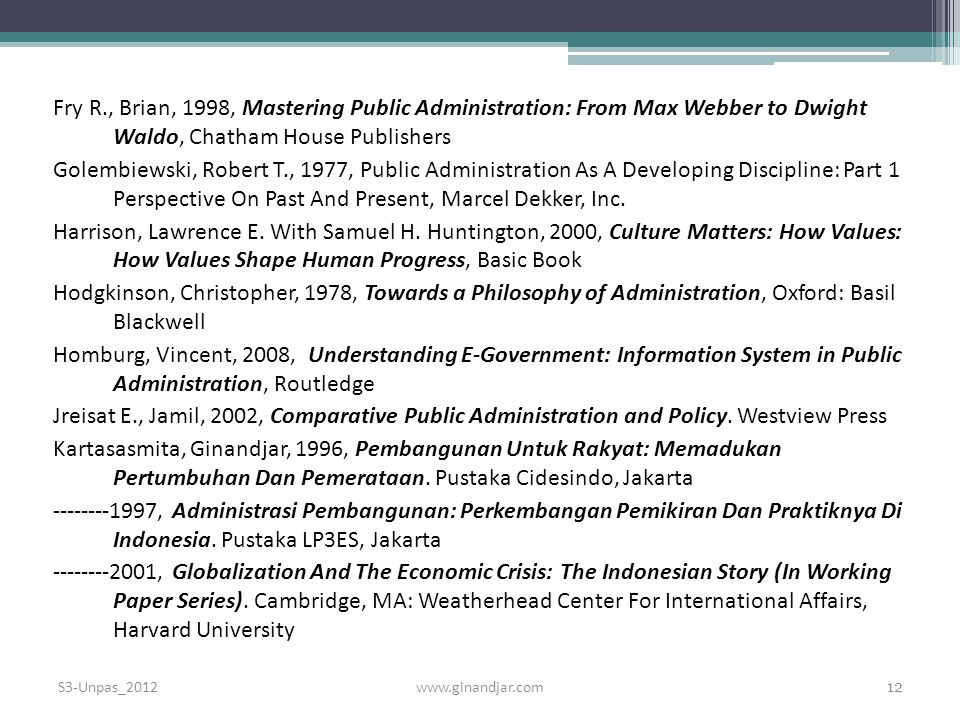 Fry R., Brian, 1998, Mastering Public Administration: From Max Webber to Dwight Waldo, Chatham House Publishers Golembiewski, Robert T., 1977, Public Administration As A Developing Discipline: Part 1 Perspective On Past And Present, Marcel Dekker, Inc. Harrison, Lawrence E. With Samuel H. Huntington, 2000, Culture Matters: How Values: How Values Shape Human Progress, Basic Book Hodgkinson, Christopher, 1978, Towards a Philosophy of Administration, Oxford: Basil Blackwell Homburg, Vincent, 2008, Understanding E-Government: Information System in Public Administration, Routledge Jreisat E., Jamil, 2002, Comparative Public Administration and Policy. Westview Press Kartasasmita, Ginandjar, 1996, Pembangunan Untuk Rakyat: Memadukan Pertumbuhan Dan Pemerataan. Pustaka Cidesindo, Jakarta , Administrasi Pembangunan: Perkembangan Pemikiran Dan Praktiknya Di Indonesia. Pustaka LP3ES, Jakarta , Globalization And The Economic Crisis: The Indonesian Story (In Working Paper Series). Cambridge, MA: Weatherhead Center For International Affairs, Harvard University